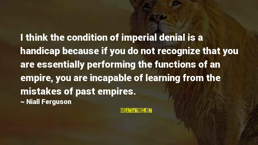 Learning From Your Past Mistakes Sayings By Niall Ferguson: I think the condition of imperial denial is a handicap because if you do not