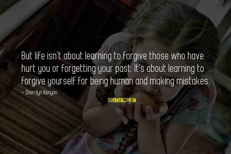 Learning From Your Past Mistakes Sayings By Sherrilyn Kenyon: But life isn't about learning to forgive those who have hurt you or forgetting your