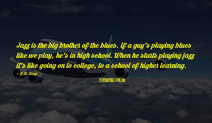 Learning In High School Sayings By B.B. King: Jazz is the big brother of the blues. If a guy's playing blues like we