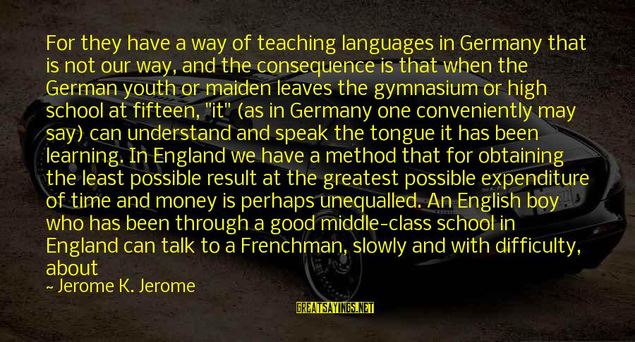 Learning In High School Sayings By Jerome K. Jerome: For they have a way of teaching languages in Germany that is not our way,