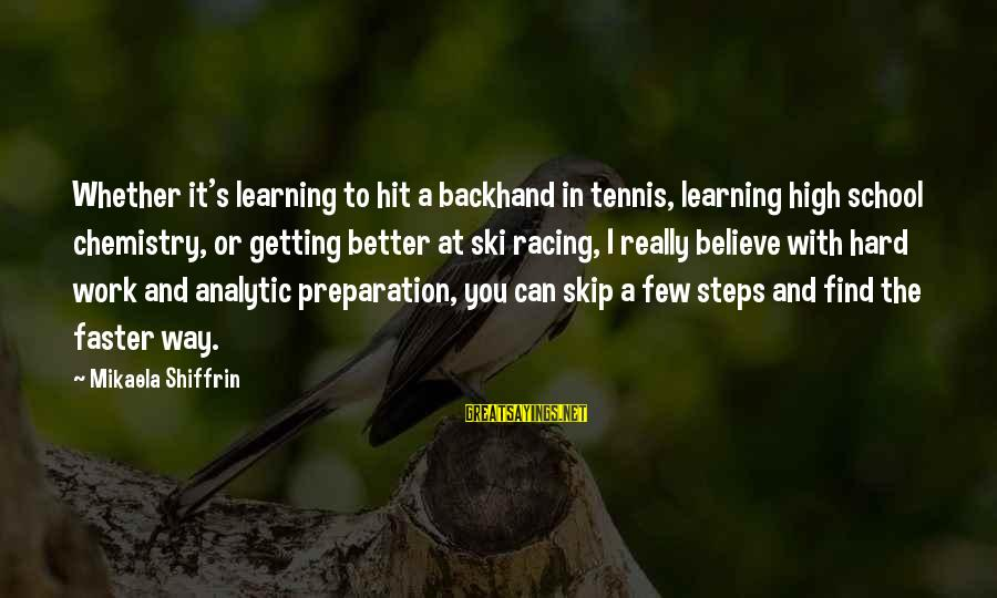 Learning In High School Sayings By Mikaela Shiffrin: Whether it's learning to hit a backhand in tennis, learning high school chemistry, or getting