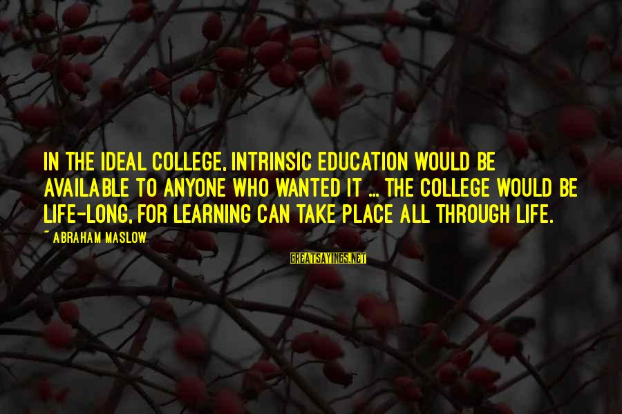 Learning Through Life Sayings By Abraham Maslow: In the ideal college, intrinsic education would be available to anyone who wanted it ...
