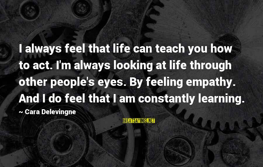 Learning Through Life Sayings By Cara Delevingne: I always feel that life can teach you how to act. I'm always looking at