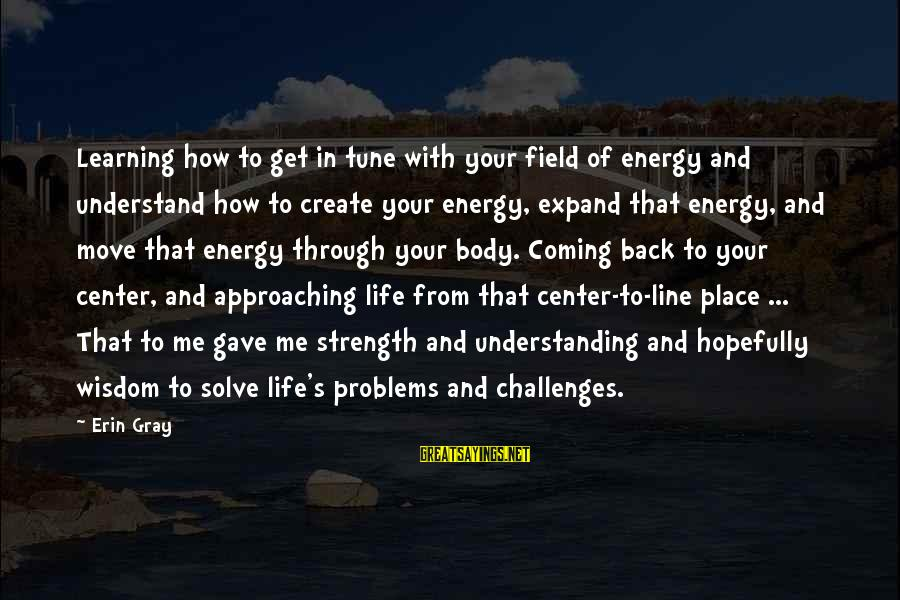 Learning Through Life Sayings By Erin Gray: Learning how to get in tune with your field of energy and understand how to