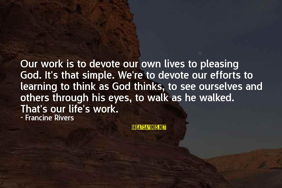Learning Through Life Sayings By Francine Rivers: Our work is to devote our own lives to pleasing God. It's that simple. We're