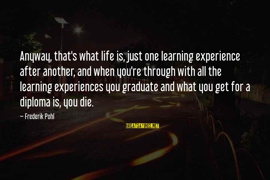Learning Through Life Sayings By Frederik Pohl: Anyway, that's what life is, just one learning experience after another, and when you're through