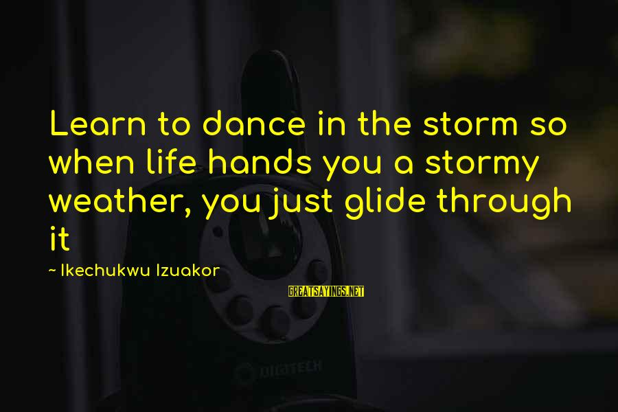 Learning Through Life Sayings By Ikechukwu Izuakor: Learn to dance in the storm so when life hands you a stormy weather, you