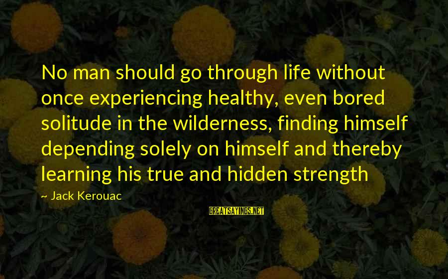 Learning Through Life Sayings By Jack Kerouac: No man should go through life without once experiencing healthy, even bored solitude in the