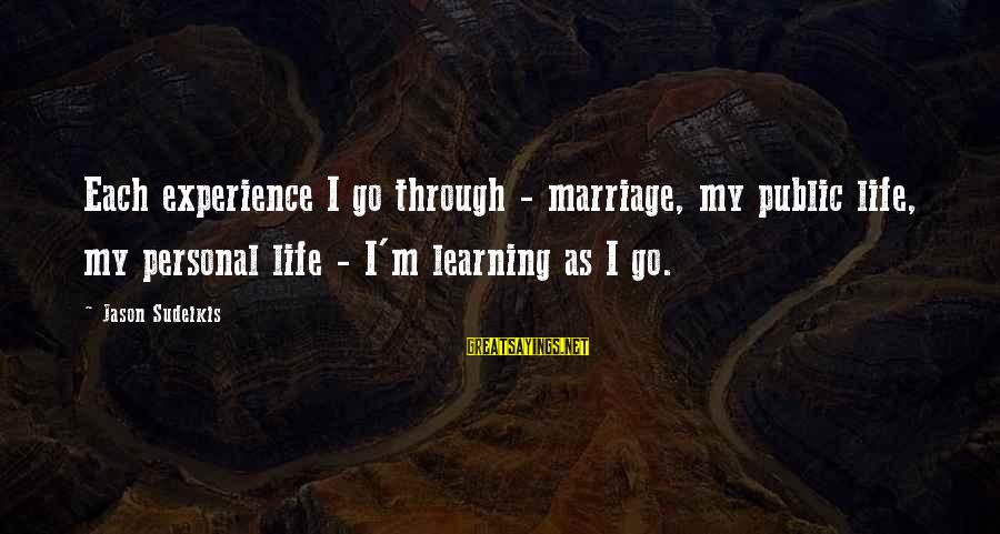 Learning Through Life Sayings By Jason Sudeikis: Each experience I go through - marriage, my public life, my personal life - I'm