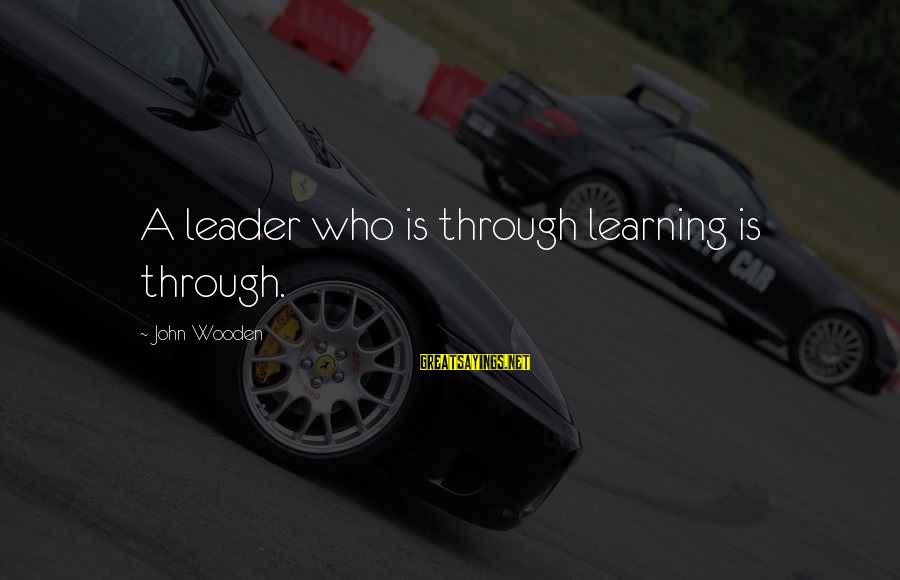 Learning Through Life Sayings By John Wooden: A leader who is through learning is through.
