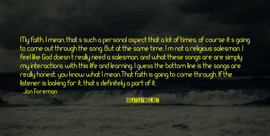 Learning Through Life Sayings By Jon Foreman: My faith, I mean, that's such a personal aspect that a lot of times, of