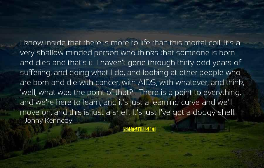 Learning Through Life Sayings By Jonny Kennedy: I know inside that there is more to life than this mortal coil. It's a