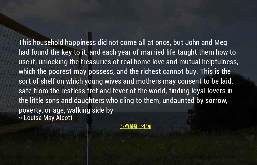 Learning Through Life Sayings By Louisa May Alcott: This household happiness did not come all at once, but John and Meg had found