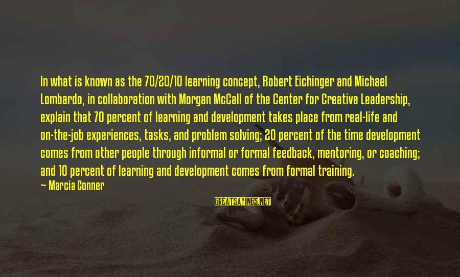 Learning Through Life Sayings By Marcia Conner: In what is known as the 70/20/10 learning concept, Robert Eichinger and Michael Lombardo, in