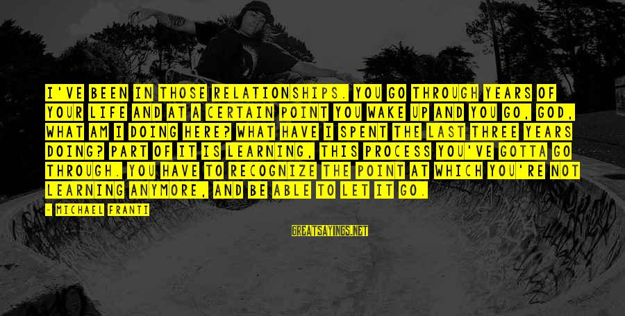 Learning Through Life Sayings By Michael Franti: I've been in those relationships. You go through years of your life and at a