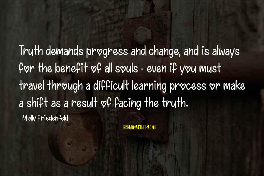 Learning Through Life Sayings By Molly Friedenfeld: Truth demands progress and change, and is always for the benefit of all souls -