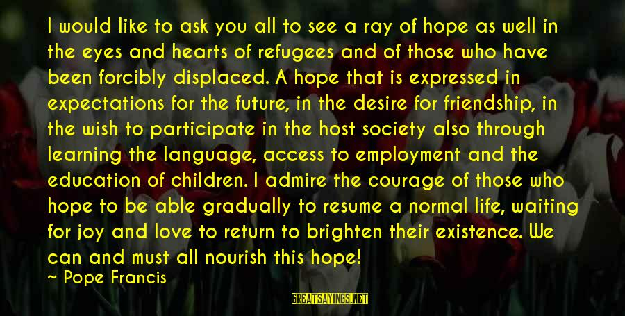 Learning Through Life Sayings By Pope Francis: I would like to ask you all to see a ray of hope as well