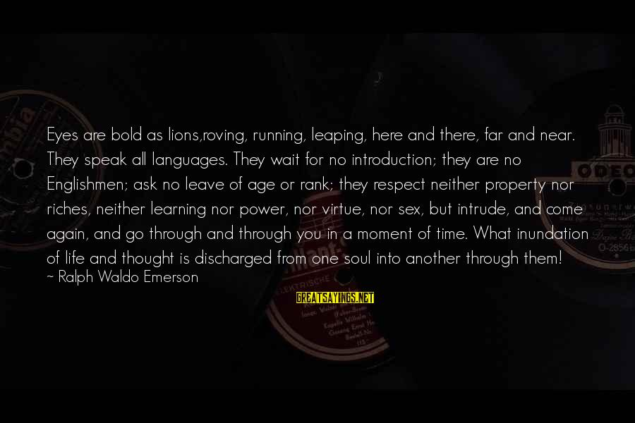 Learning Through Life Sayings By Ralph Waldo Emerson: Eyes are bold as lions,roving, running, leaping, here and there, far and near. They speak