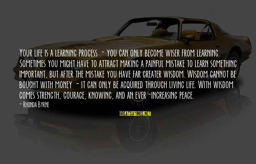 Learning Through Life Sayings By Rhonda Byrne: Your life is a learning process - you can only become wiser from learning. Sometimes