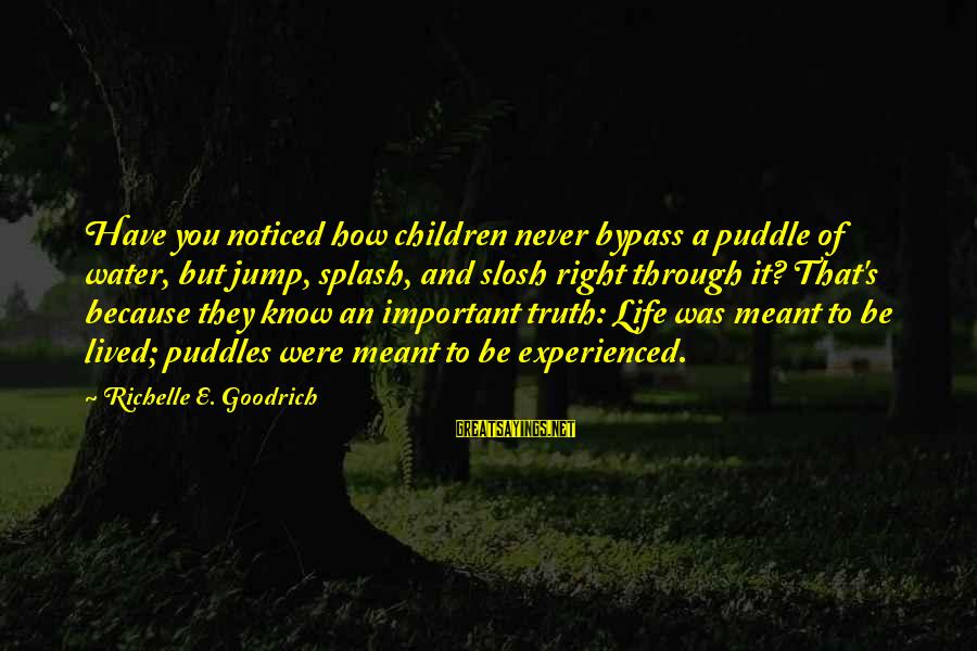 Learning Through Life Sayings By Richelle E. Goodrich: Have you noticed how children never bypass a puddle of water, but jump, splash, and