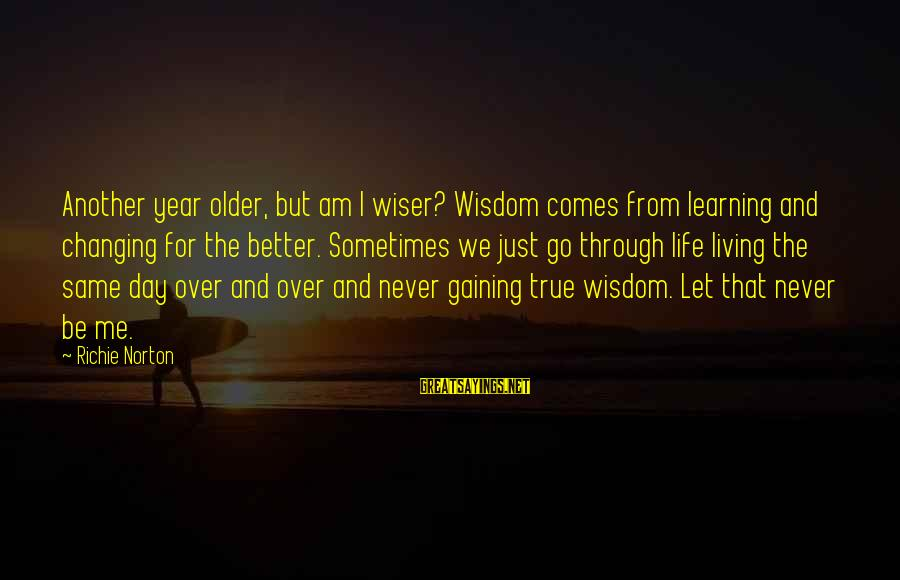 Learning Through Life Sayings By Richie Norton: Another year older, but am I wiser? Wisdom comes from learning and changing for the