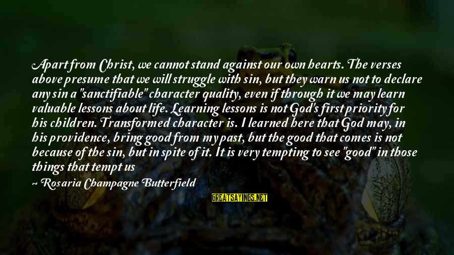 Learning Through Life Sayings By Rosaria Champagne Butterfield: Apart from Christ, we cannot stand against our own hearts. The verses above presume that
