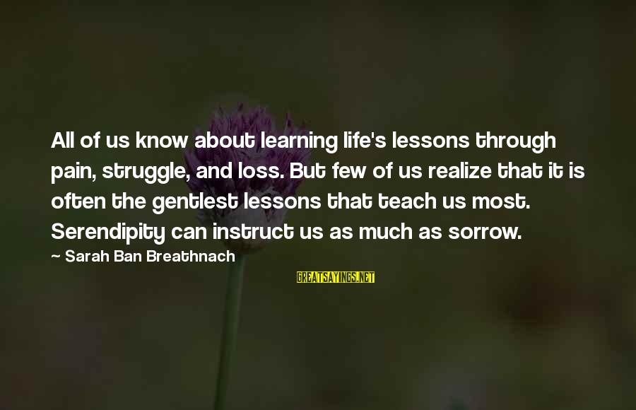 Learning Through Life Sayings By Sarah Ban Breathnach: All of us know about learning life's lessons through pain, struggle, and loss. But few