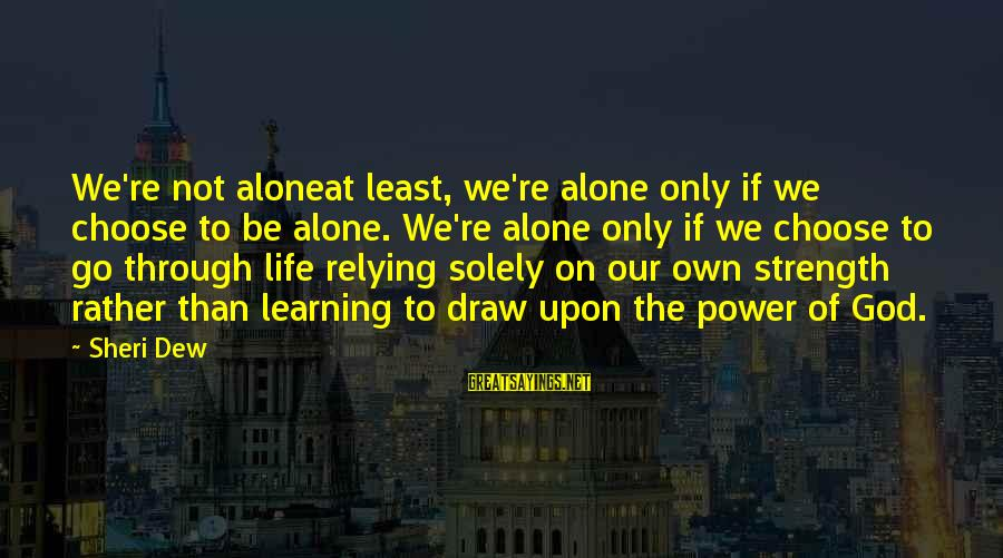 Learning Through Life Sayings By Sheri Dew: We're not aloneat least, we're alone only if we choose to be alone. We're alone