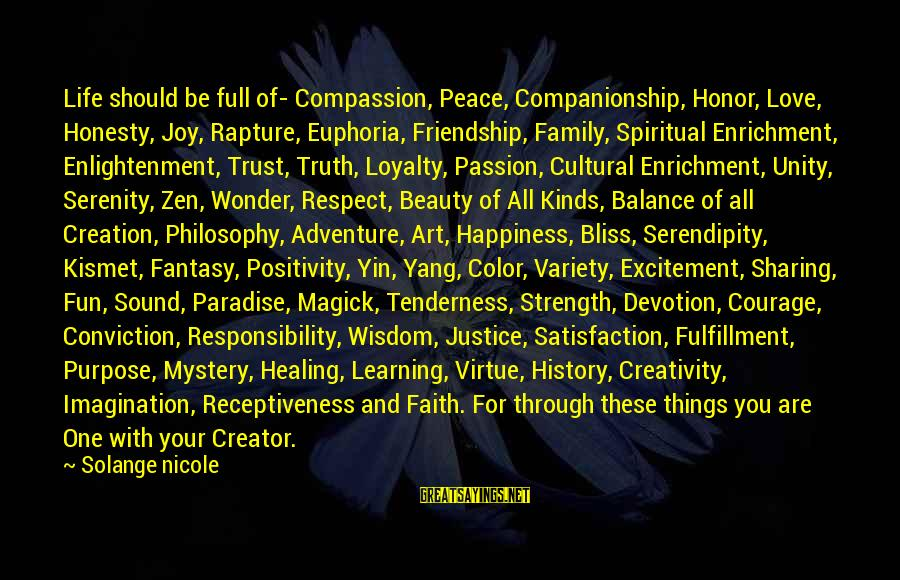 Learning Through Life Sayings By Solange Nicole: Life should be full of- Compassion, Peace, Companionship, Honor, Love, Honesty, Joy, Rapture, Euphoria, Friendship,