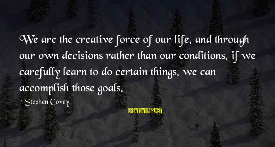 Learning Through Life Sayings By Stephen Covey: We are the creative force of our life, and through our own decisions rather than