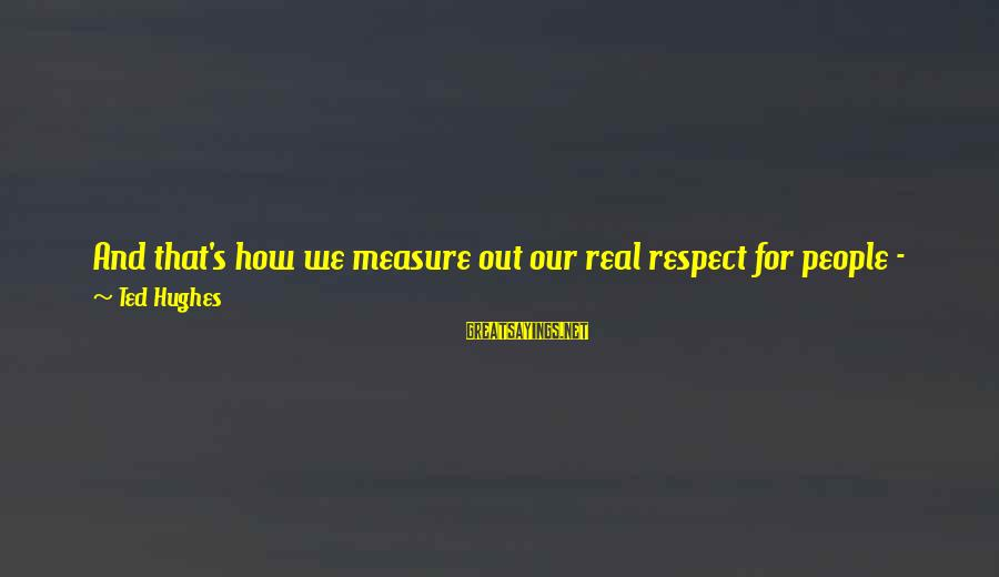 Learning Through Life Sayings By Ted Hughes: And that's how we measure out our real respect for people - by the degree