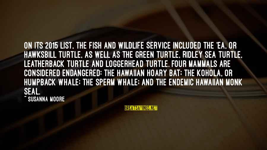 Leatherback Sayings By Susanna Moore: On its 2015 list, the Fish and Wildlife Service included the 'ea, or hawksbill turtle,
