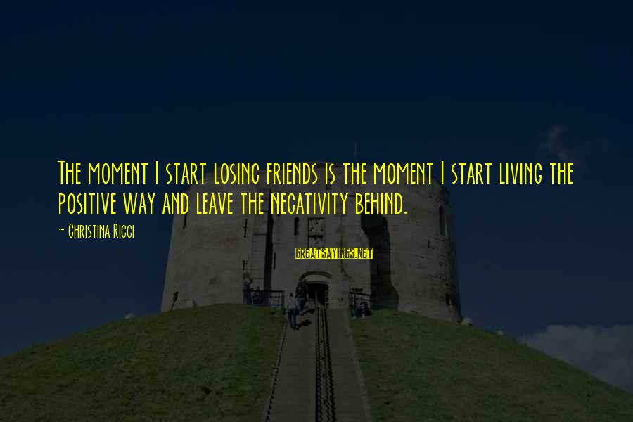 Leave Friends Behind Sayings By Christina Ricci: The moment I start losing friends is the moment I start living the positive way