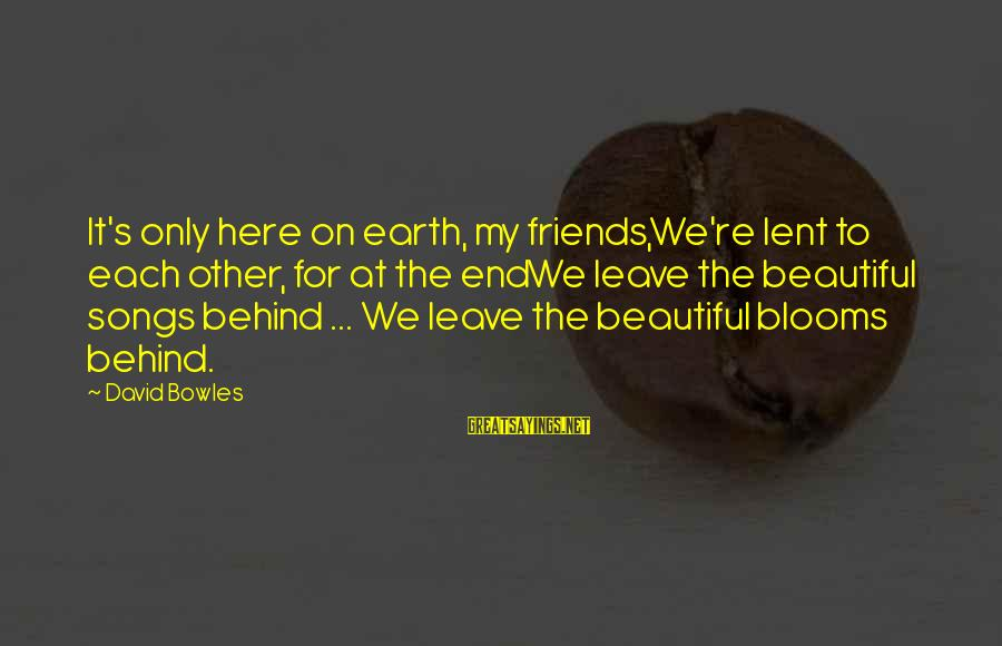 Leave Friends Behind Sayings By David Bowles: It's only here on earth, my friends,We're lent to each other, for at the endWe