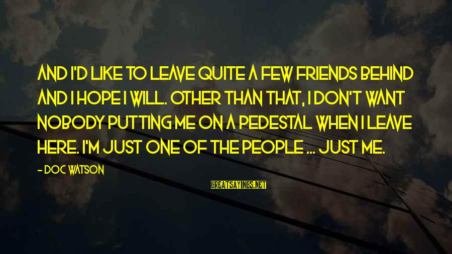 Leave Friends Behind Sayings By Doc Watson: And I'd like to leave quite a few friends behind and I hope I will.