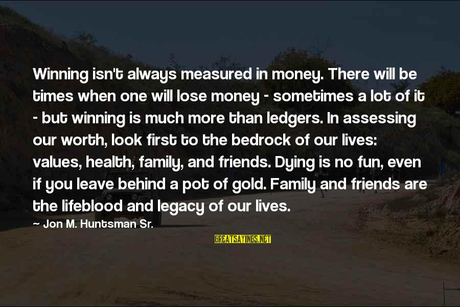 Leave Friends Behind Sayings By Jon M. Huntsman Sr.: Winning isn't always measured in money. There will be times when one will lose money