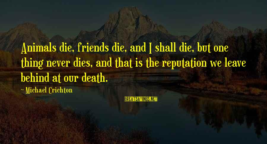 Leave Friends Behind Sayings By Michael Crichton: Animals die, friends die, and I shall die, but one thing never dies, and that
