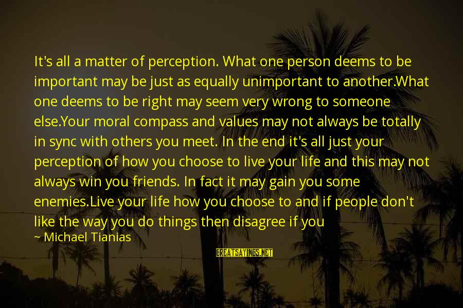 Leave Friends Behind Sayings By Michael Tianias: It's all a matter of perception. What one person deems to be important may be