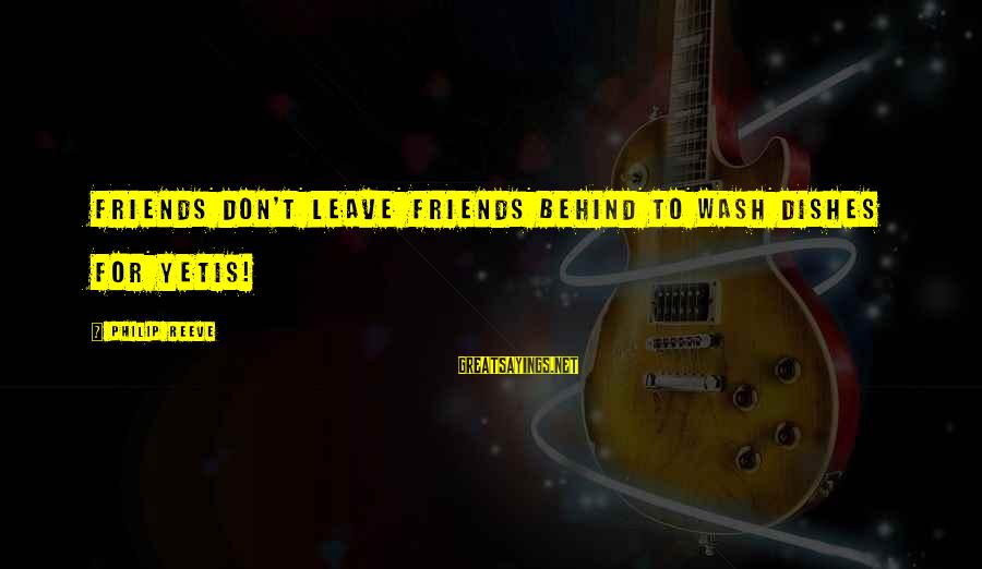 Leave Friends Behind Sayings By Philip Reeve: Friends don't leave friends behind to wash dishes for yetis!