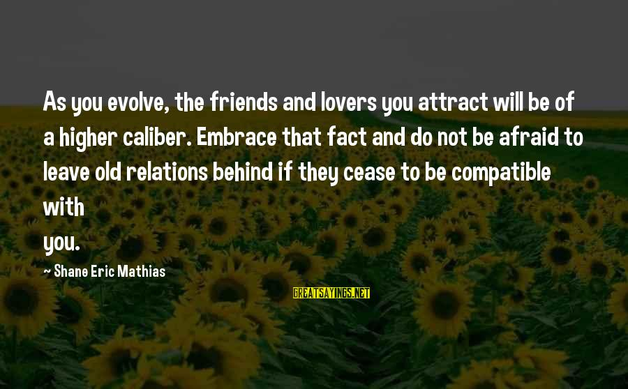 Leave Friends Behind Sayings By Shane Eric Mathias: As you evolve, the friends and lovers you attract will be of a higher caliber.