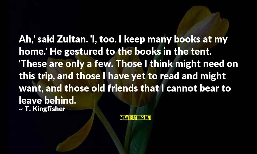 Leave Friends Behind Sayings By T. Kingfisher: Ah,' said Zultan. 'I, too. I keep many books at my home.' He gestured to
