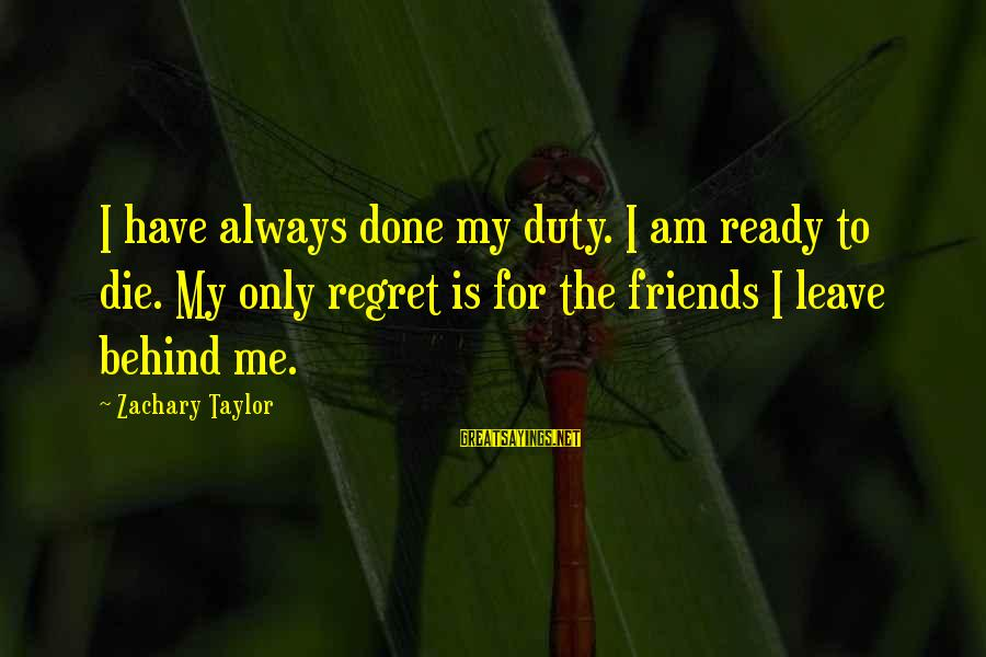 Leave Friends Behind Sayings By Zachary Taylor: I have always done my duty. I am ready to die. My only regret is