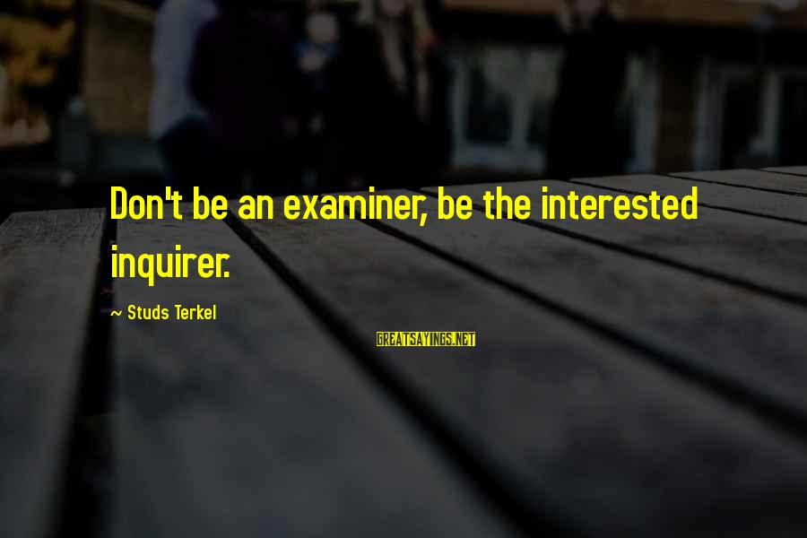 Leave It To Beaver Movie Sayings By Studs Terkel: Don't be an examiner, be the interested inquirer.