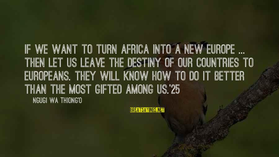 Leave It To Destiny Sayings By Ngugi Wa Thiong'o: If we want to turn Africa into a new Europe ... then let us leave