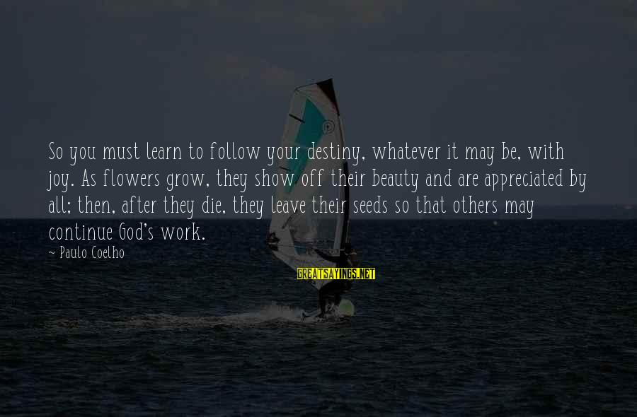 Leave It To Destiny Sayings By Paulo Coelho: So you must learn to follow your destiny, whatever it may be, with joy. As