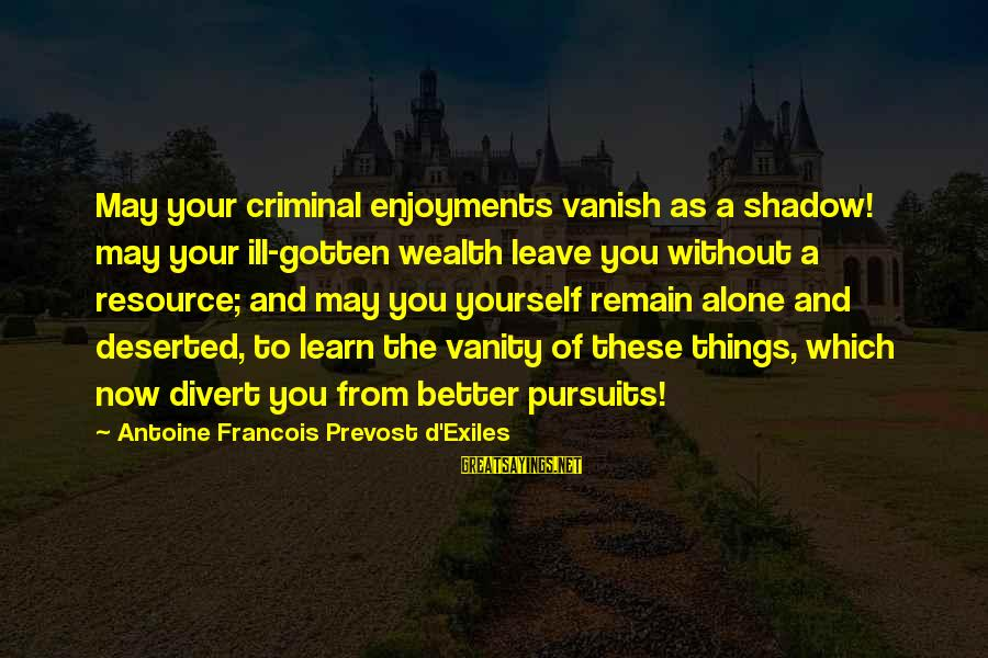 Leave Things Alone Sayings By Antoine Francois Prevost D'Exiles: May your criminal enjoyments vanish as a shadow! may your ill-gotten wealth leave you without