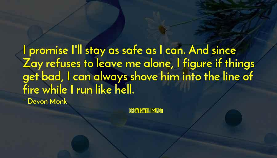 Leave Things Alone Sayings By Devon Monk: I promise I'll stay as safe as I can. And since Zay refuses to leave