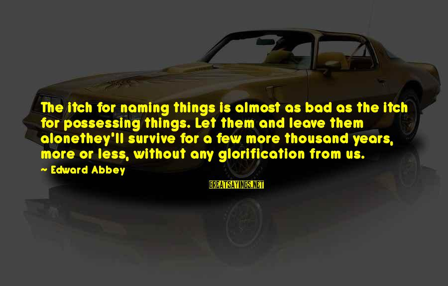Leave Things Alone Sayings By Edward Abbey: The itch for naming things is almost as bad as the itch for possessing things.