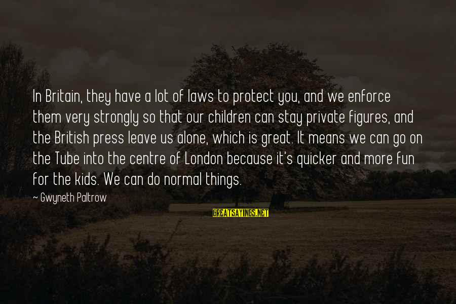Leave Things Alone Sayings By Gwyneth Paltrow: In Britain, they have a lot of laws to protect you, and we enforce them