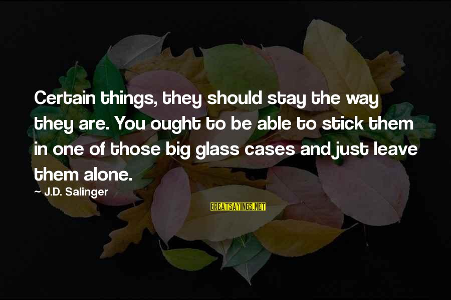 Leave Things Alone Sayings By J.D. Salinger: Certain things, they should stay the way they are. You ought to be able to